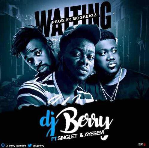 Dj Berry Ft Singlet & Ayesem – Waiting (Prod By MOGBeatz)