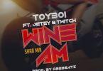 ToyBoi – Wine Am (Shaa Min) Ft Twitch & Jetey ( Prod By AbeBeatz )