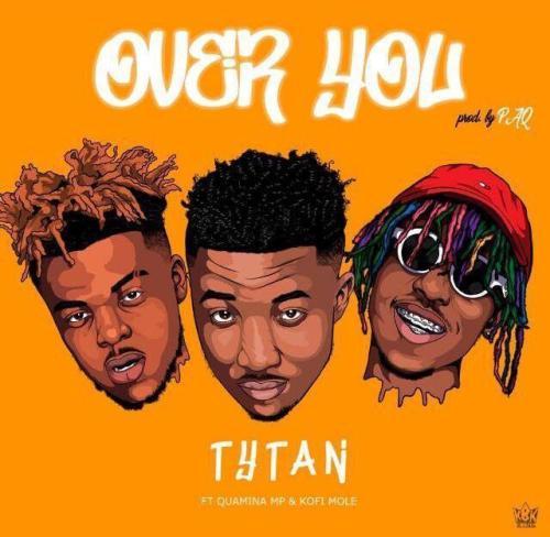 Download MP3: Tytan – Over You Ft. Kofi Mole x Quamina Mp