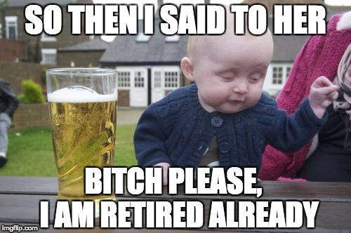 Bitch please, I am retired!
