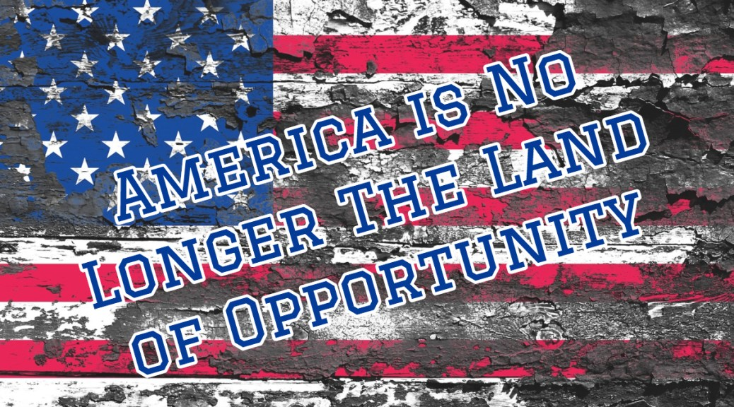America Is No Longer The Land Of Opportunity