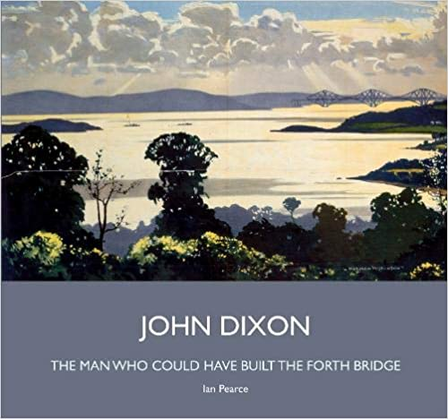 John Dixon, the man who could have built the Forth Bridge, by Ian Pearce