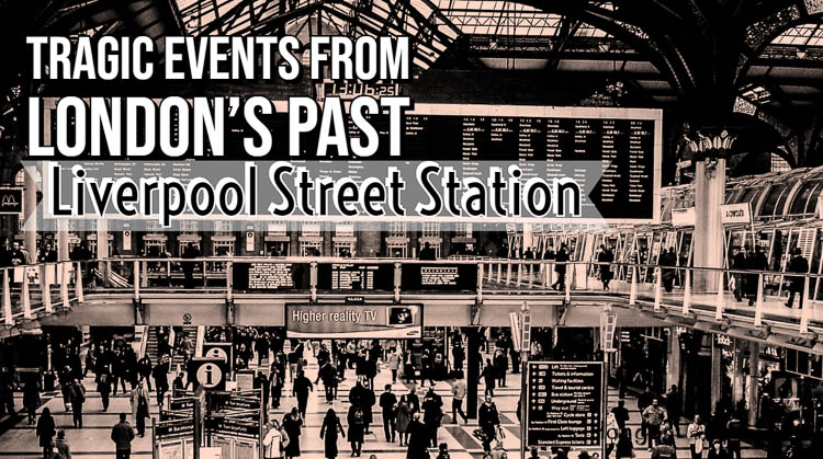The tradgic past of London's Liverpool Street Station