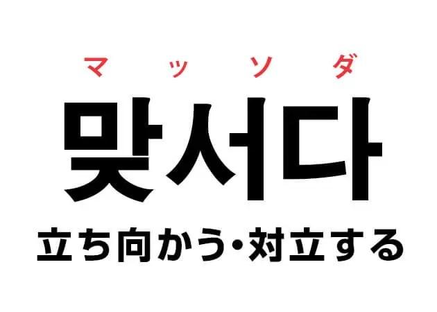 韓国語の「맞서다 マッソダ(立ち向かう・対立する)」を覚える!