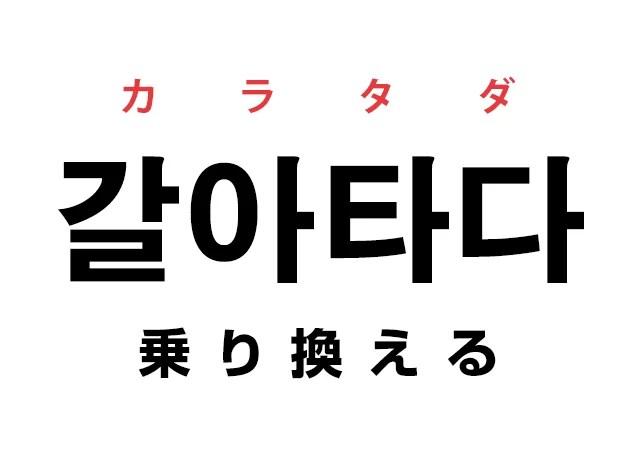 韓国語の「갈아타다 カラタダ(乗り換える)」を覚える!