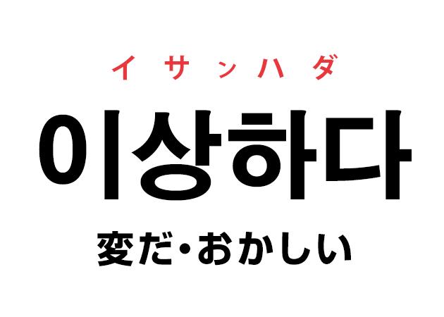 韓国語の「이상하다 イサンハダ(変だ・おかしい)」を覚える!