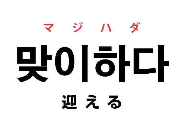 韓国語の「맞이하다 マジハダ(迎える)」を覚える!