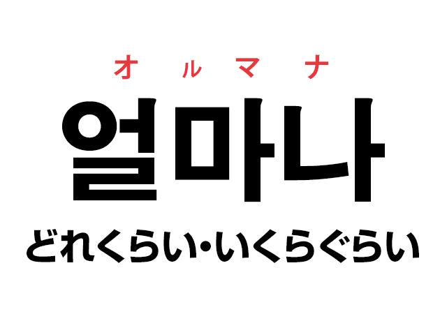 韓国語の「얼마나 オルマナ(どれくらい・いくらぐらい)」を覚える!