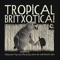 Tropical Britxotica – Polynesian Pop And Placid Jazz From The Wild British Isles!