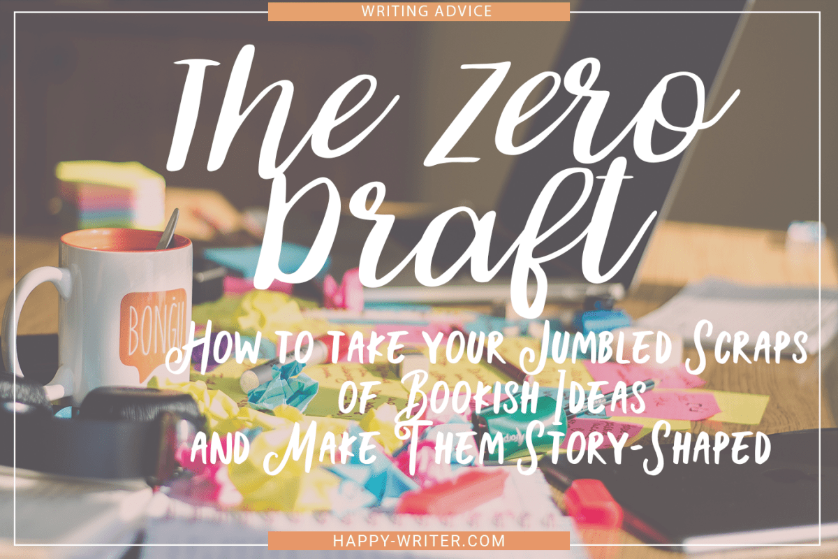 The Zero Draft: How to Take Your Jumbled Scraps of Bookish Ideas and Make Them Story-Shaped