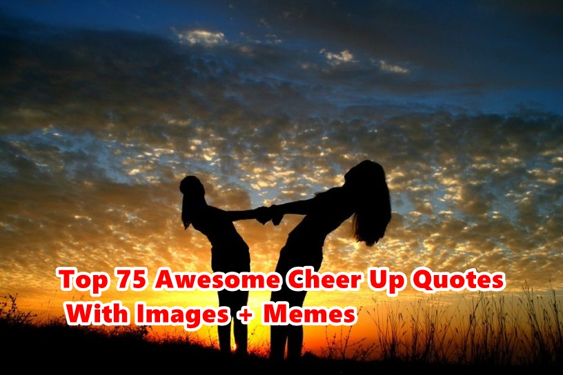 Top 75 Awesome Cheer Up Quotes With Images + Memes