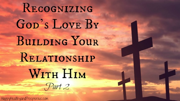 Recognizing God's Love By Building Your Relationship With God--Part 2