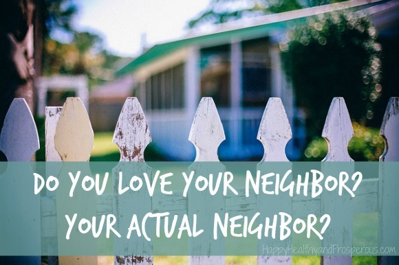 Do you love your neighbor? Your ACTUAL neighbor?
