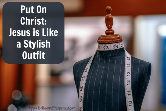 Put On Christ....Learn How Jesus is Like a Stylish Outfit