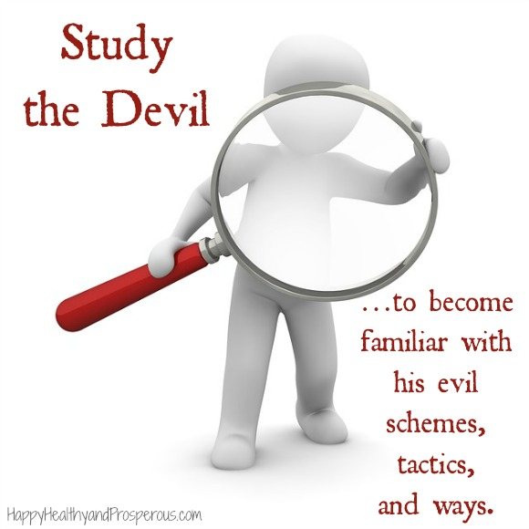Study the Devil …to become familiar with his evil schemes, tactics, and ways.