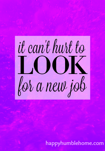 It can't hurt to look for a new job. This post changed the way I looked at my job and I am so much happier now!