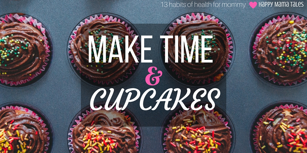 make time & cupcakes! these are apart of Happy Mama Tale's 13 habits of health for moms! This is such a fun post. I read it and was surprised by how much I learned about living a healthy lifestyle!