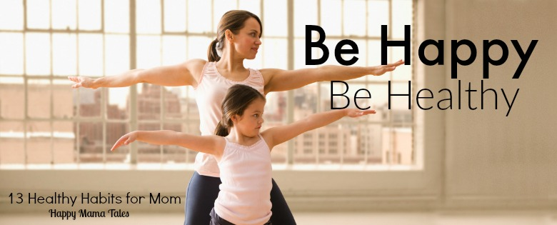 be happy be healthy - 13 health habits for mom. This is seriously the best guide for healthy living for moms. I loved reading all of these creative ideas of how to be healthier as a mother!