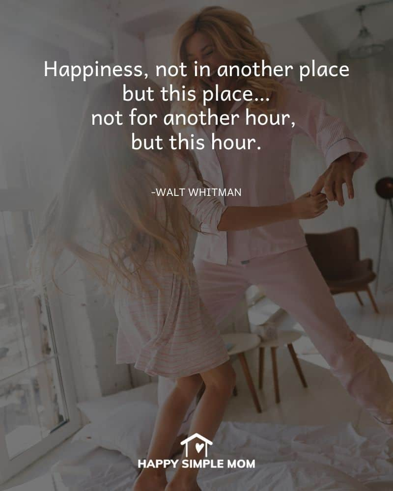 Happiness, not in another place but this place…not for another hour, but this hour. Walt Whitman