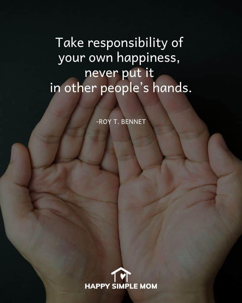 Take responsibility of your own happiness, never put it in other people's hands. Roy T. Bennett