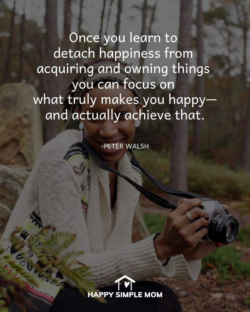 Once you learn to detach happiness from acquiring and owning things you can focus on what truly makes you happy—and actually achieve that. Peter Walsh