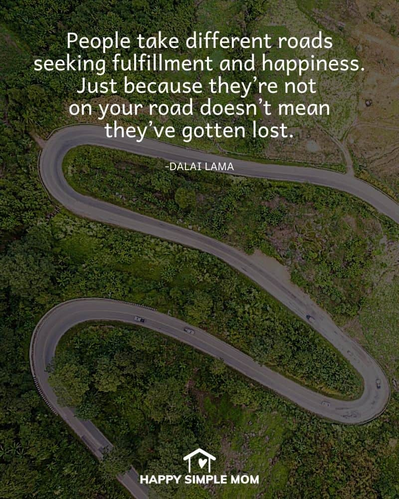 People take different roads seeking fulfillment and happiness. Just because they're not on your road doesn't mean they've gotten lost. The Dalai Lama