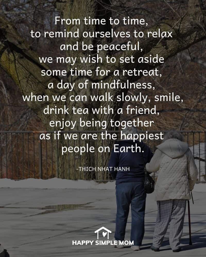 From time to time, to remind ourselves to relax and be peaceful, we may wish to set aside some time for a retreat, a day of mindfulness, when we can walk slowly, smile, drink tea with a friend, enjoy being together as if we are the happiest people on Earth. Thich Nhat Hanh