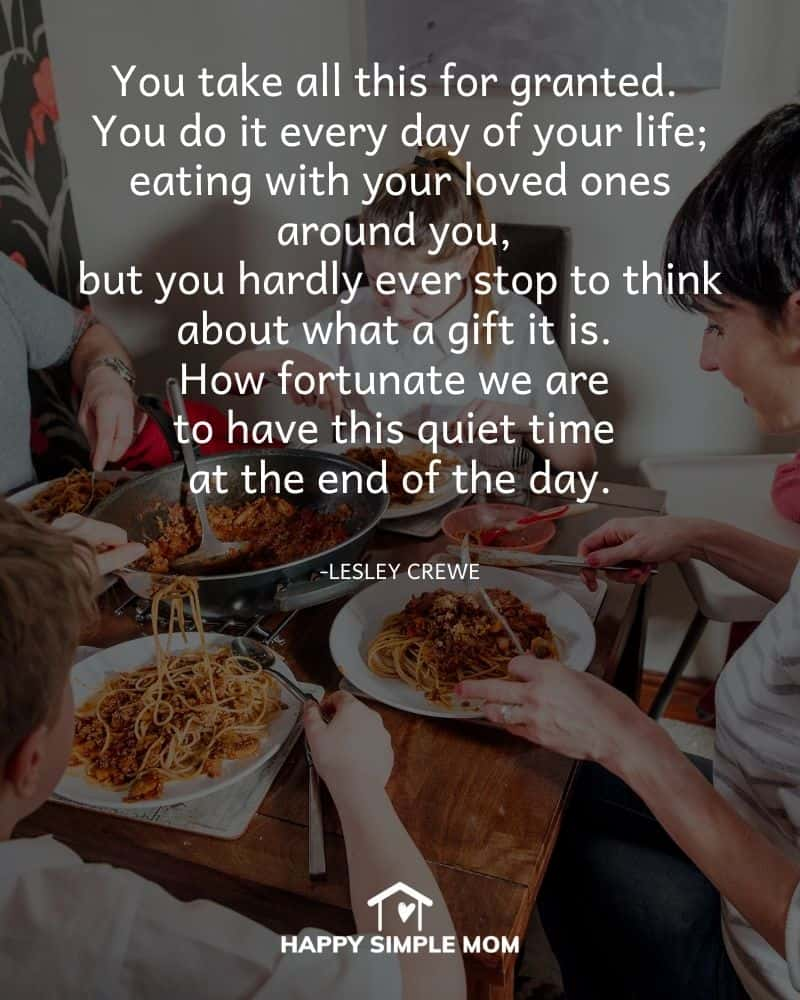 You take all this for granted. You do it every day of your life; eating with your loved ones around you, but you hardly ever stop to think about what a gift it is. How fortunate we are to have this quiet time at the end of the day. - Lesley Crewe