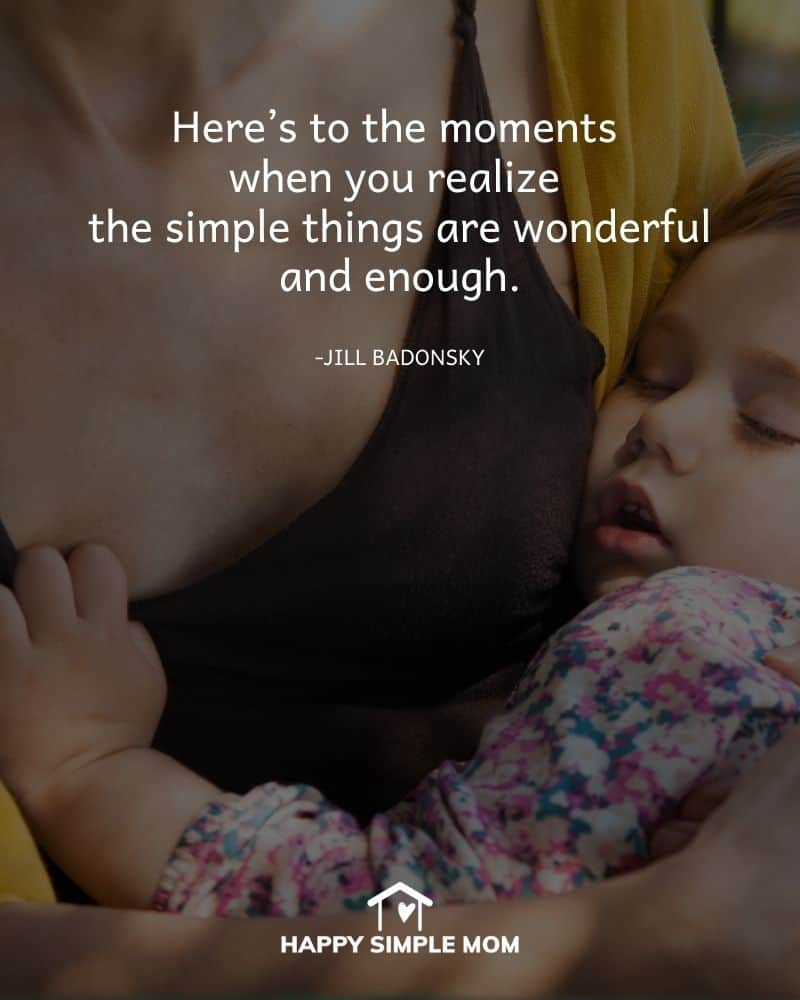 Here's to the moments when you realize the simple things are wonderful and enough. - Jill Badonsky
