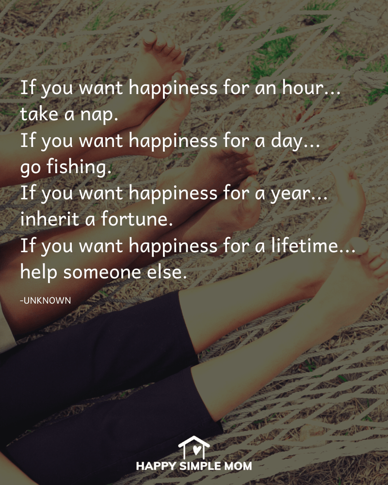 If you want happiness for an hour.. take a nap. If you want happiness for a day.. go fishing. If you want happiness for a year.. inherit a fortune. If you want happiness for a lifetime.. help someone else. Author unknown.