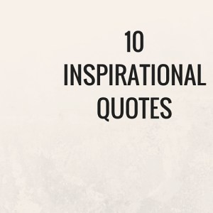 10 Inspirational and motivational quotes to inspire and give you that kick in the butt!