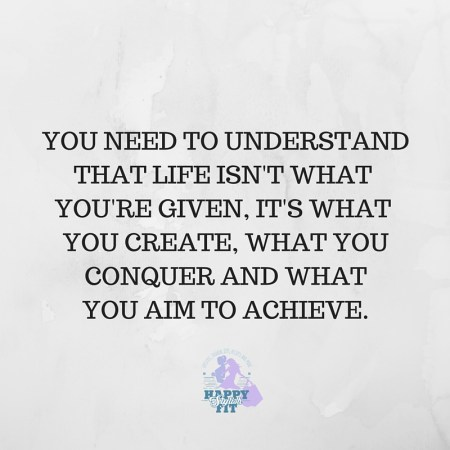 You need to understand that life isn't what you're given, it's what you create, what you conquer, and what you aim to achieve. Inspirational quote.