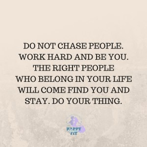 Do not chase people. Work hard and be you. The right people will come find you and stay. Do your thing.