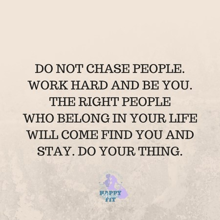 Do not chase people. Work hard and be you. The right people will come find you and stay. Do your thing. Inspirational quote.