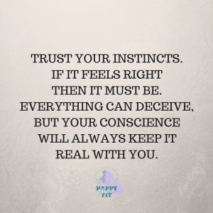 Trust your instincts. If it feels right, then it must be. Everything can deceive, but your conscience will always keep it real with you. Inspirational quote.