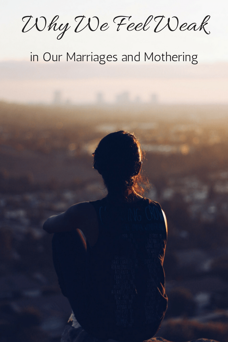 Why We Feel Weak in our Marriages and Mothering