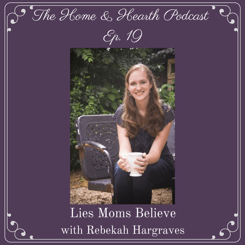 episode 19 home and heart podcast- lies moms believe with rebekah hargraves