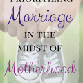Prioritizing Your Marriage in the Midst of Motherhood