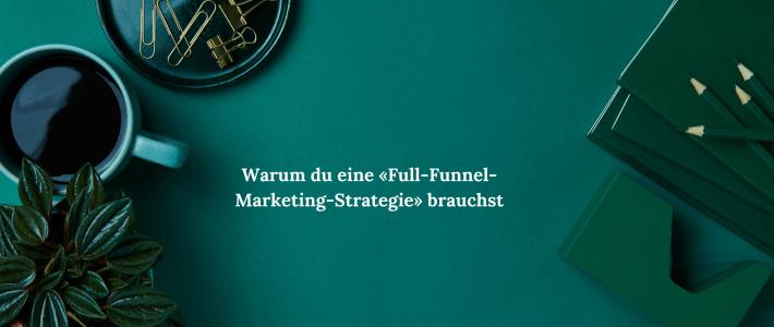 Warum du eine «Full-Funnel-Marketing-Strategie» brauchst