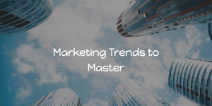 5 Marketing Trends to Master