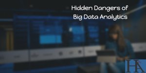 The Hidden Dangers of Big Data Analytics