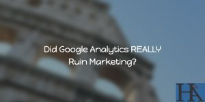 Google Analytics REALLY Ruined Marketing?