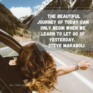 The beautiful journey of today can only begin when we learn to let go of yesterday. ― Steve Maraboli