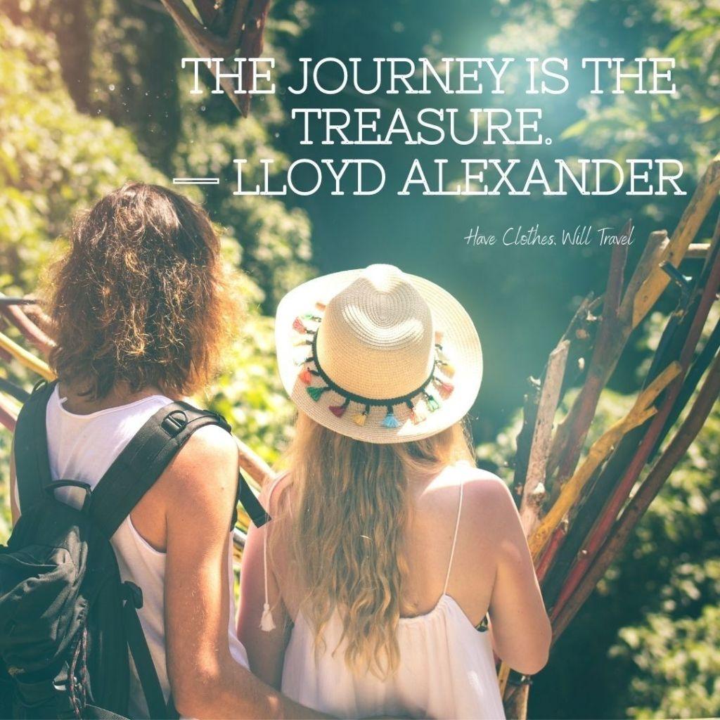 The journey is the treasure. ― Lloyd Alexander