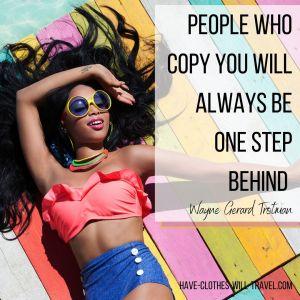 People who copy you will always be one step behind. ― Wayne Gerard Trotman
