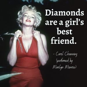 Diamonds are a girl's best friend. - Carol Channing (performed by Marilyn Monroe)