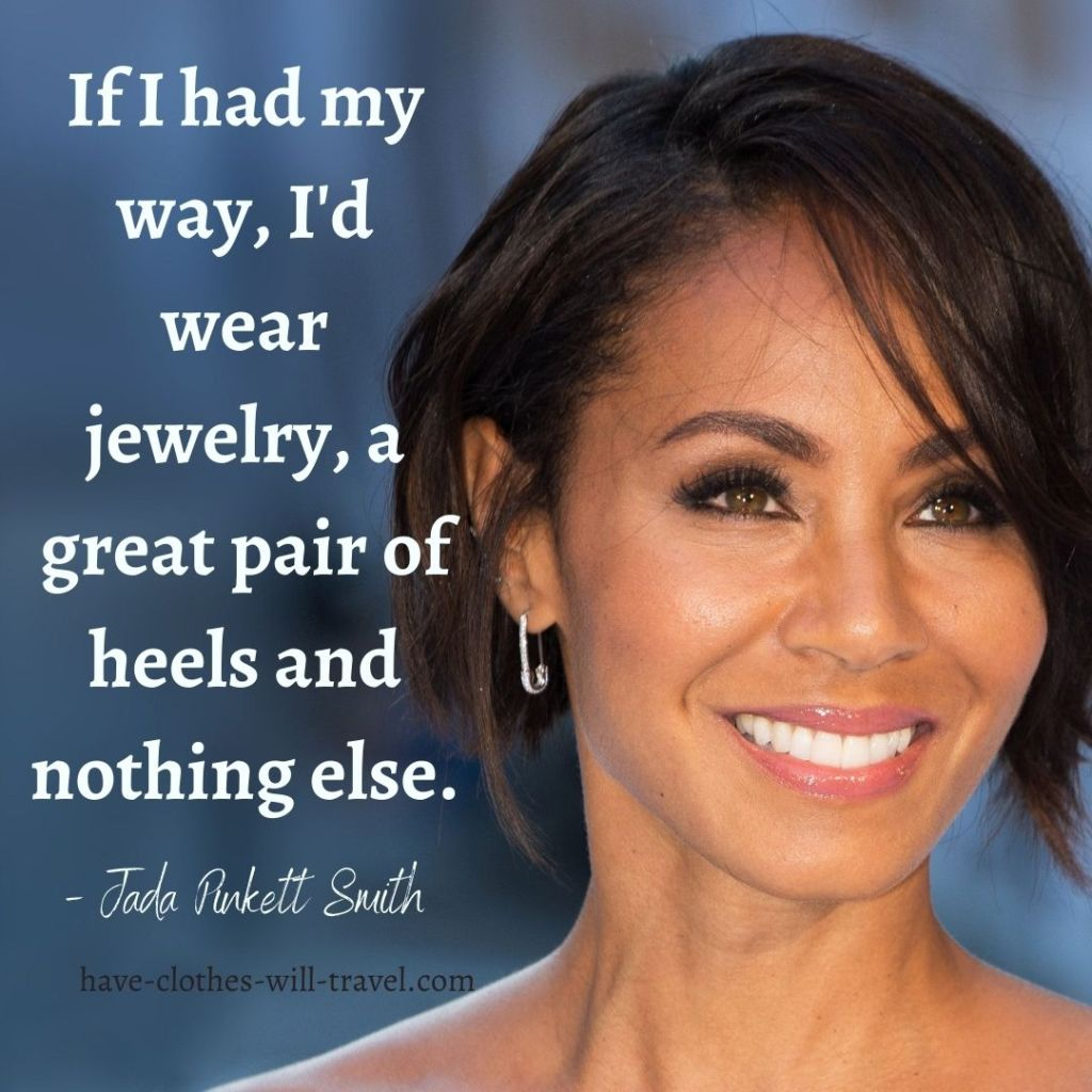 If I had my way, I'd wear jewelry, a great pair of heels and nothing else. - Jada Pinkett Smith