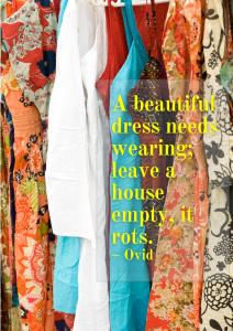 A beautiful dress needs wearing; leave a house empty, it rots. – Ovid