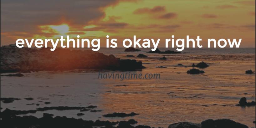everything is okay right now'