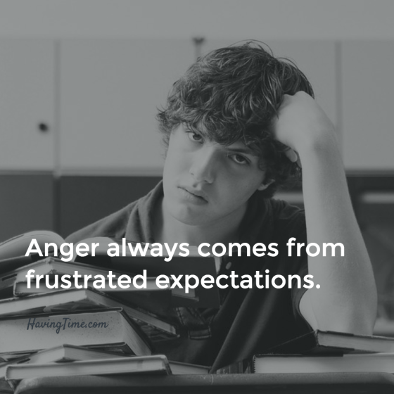 Anger always comes from frustrated expectations